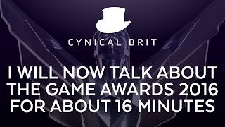 I will now talk about the Game Awards 2016 for about 16 minutes