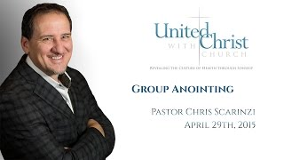 Group Anointing by Pastor Chris Scarinzi 04/29/2015