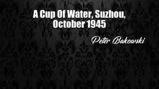 A Cup Of Water, Suzhou, October 1945 (Peter Bakowski Poem)