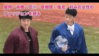 廣岡・高橋・田川・原樹理・塩見、好みの女性のファッションを語る