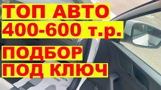 ТОП авто 400-600 т.р.  Подбор под ключ