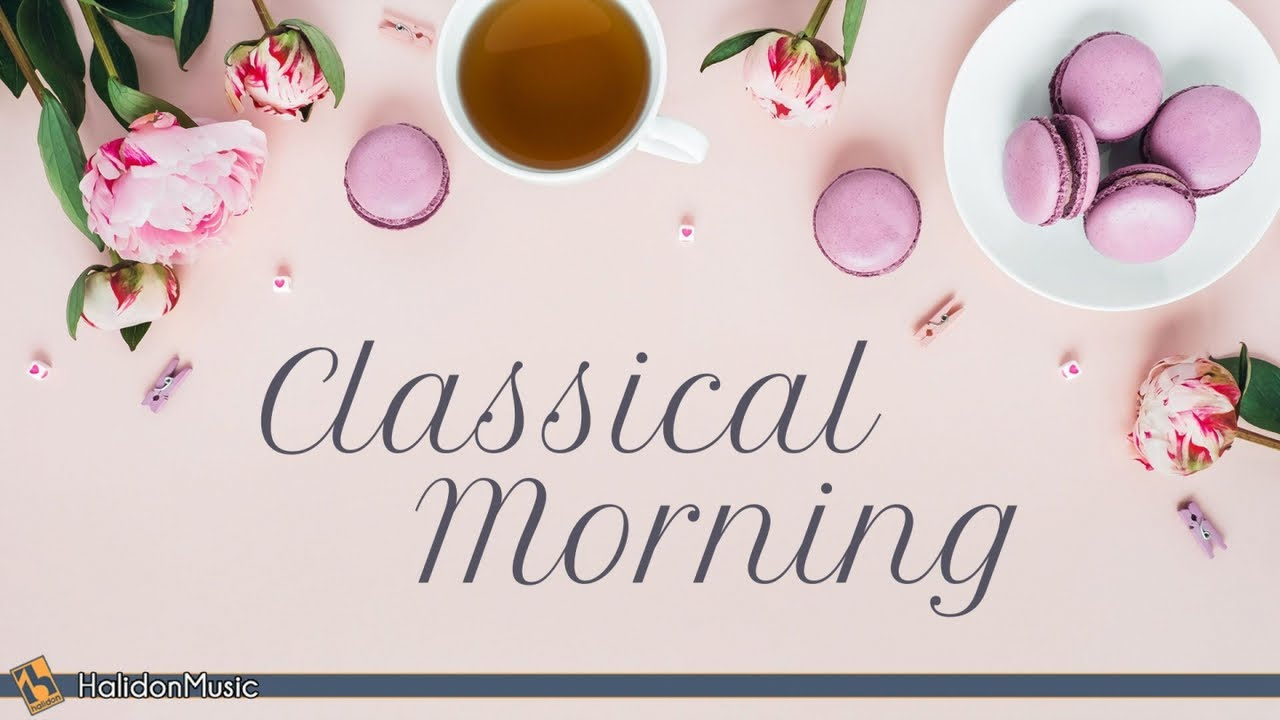 Classical Morning Relaxing Uplifting Classical Music Youtube
