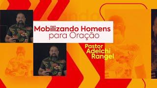 Homens de Oração | Pastor Adelchi Rangel
