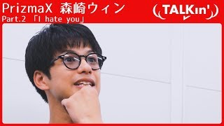 【TALKin'】PrizmaX 森崎ウィン Part.2 「I hate you」