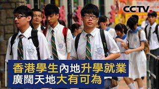 香港学生内地升学就业 广阔天地大有可为   CCTV