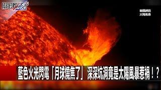 藍色火光閃電「月球燒焦了」 深深坑洞竟是太陽風暴惹禍!? 黃創夏 朱學恒 20170109-4 關鍵時刻