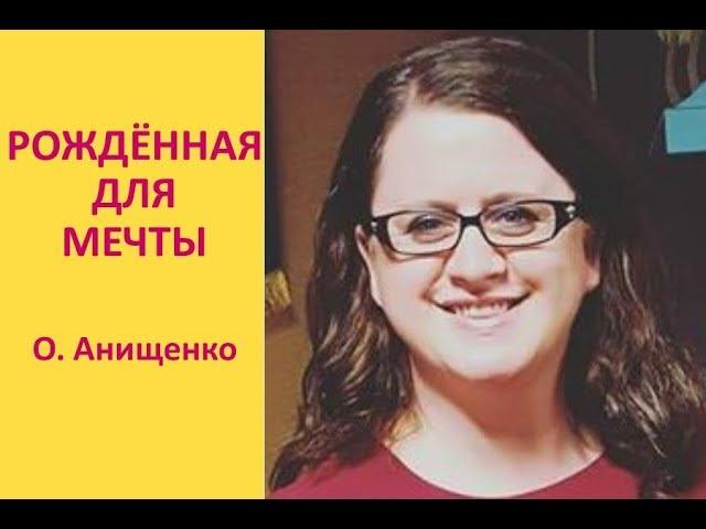 РОЖДЁННАЯ ДЛЯ МЕЧТЫ - О. Анищенко