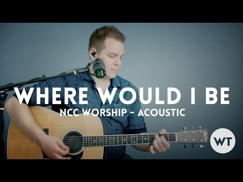 Where Would I Be - NCC Worship - acoustic with chords
