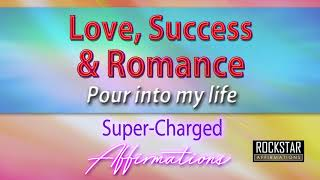 love-success-and-romance-pour-into-my-life---super-charged-affirmations