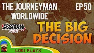 FM18 - Journeyman Worldwide - EP50 - THE BIG DECISION - Football Manager 2018