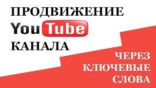 Раскрутка Ютуб. Подбор ключевых слов для ютуб канала
