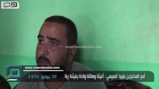 بالفيديو  أسر المحتجزين بليبيا لـ السيسي: هاتلنا ولادنا