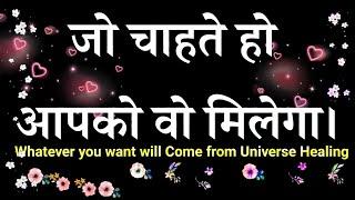 जो चाहते हो आपको वो मिलेगा। Whatever you want will come from Universe Healing