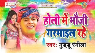 Guddu Rangila   Holiya Me Bhauji Garmail Rahe   Bhojpuri hit holi songs 2018 new