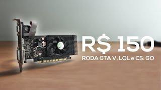 Placa de vídeo de R$150,00 para jogar GTA V, LoL e CS: GO