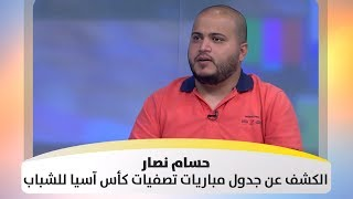 حسام نصار - الكشف عن جدول مباريات تصفيات كأس آسيا للشباب