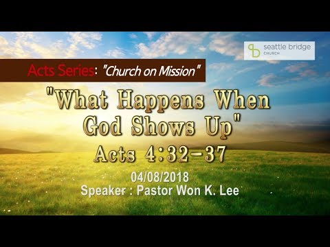 """What Happens When  God Shows Up"" [ Acts 4:32-37] Speaker: Pastor Won K. Lee 2018.4.8"