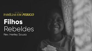 Famílias em Perigo - Filhos Rebeldes | Rev. Herley Souza