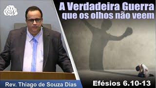 Efésios 6.10-13 - A Verdadeira Guerra que os olhos não veem - Rev. Thiago de Souza Dias