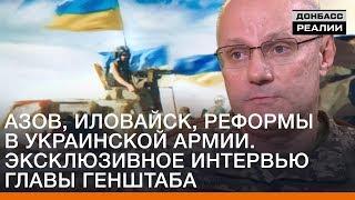 Азов, Иловайск, реформы в украинской армии. Эксклюзивное интервью главы Генштаба | Донбасc Реалии
