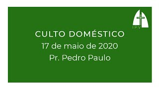 Mensagem do Culto Doméstico - 17 de maio 2020 - Pr Pedro Paulo Valente