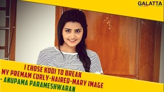 I chose Kodi to break my Premam curly-haired-Mary image - Anupama Parameshwaran