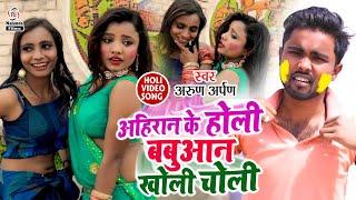 Arun Arpan का होली VIDEO SONG | अहिरान के होली बबुआन खोली चोली | Ahiran Ke Holi Babuan Kholi Choli