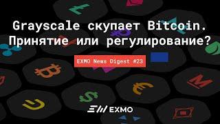 Grayscale скупает Bitcoin. Принятие или регулирование? | EXMO News Digest #23