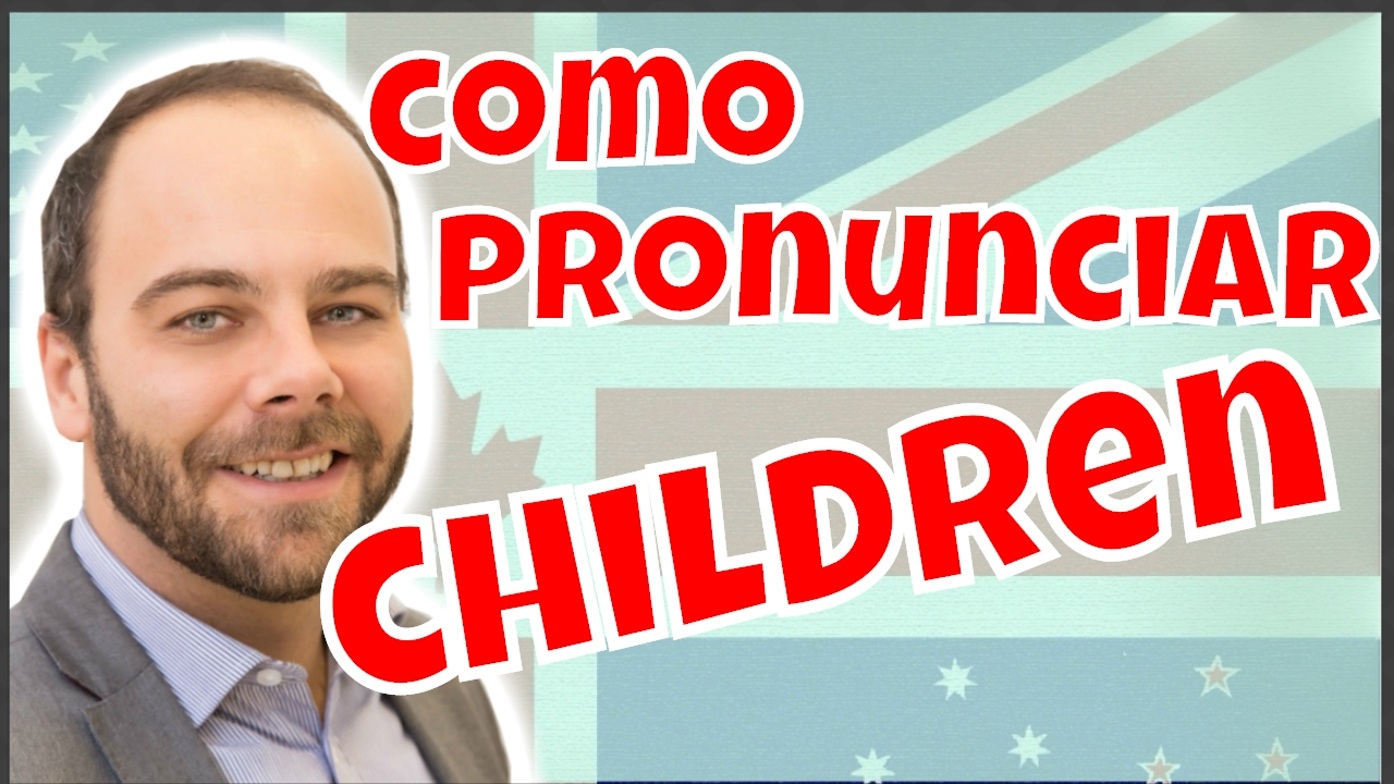 Como Pronunciar Muñeca En Ingles: Aprende A Pronunciar CHILDREN (niños) En Inglés En Un
