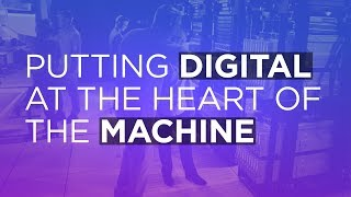 Putting digital at the heart of the machine
