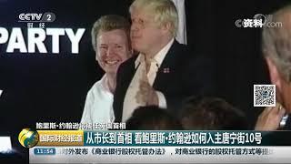 [国际财经报道]鲍里斯·约翰逊将接任英国首相 从市长到首相 看鲍里斯·约翰逊如何入主唐宁街10号| CCTV财经