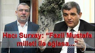 """Hacı Surxay: """"Fazil Mustafa milləti ilə ağlasa..."""""""