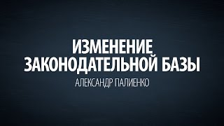 Изменение законодательной базы. Александр Палиенко.