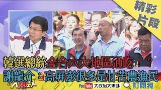【精彩】「韓選總統」全台六大地區通吃!? 謝龍介:高屏澎很多是甘苦農漁民