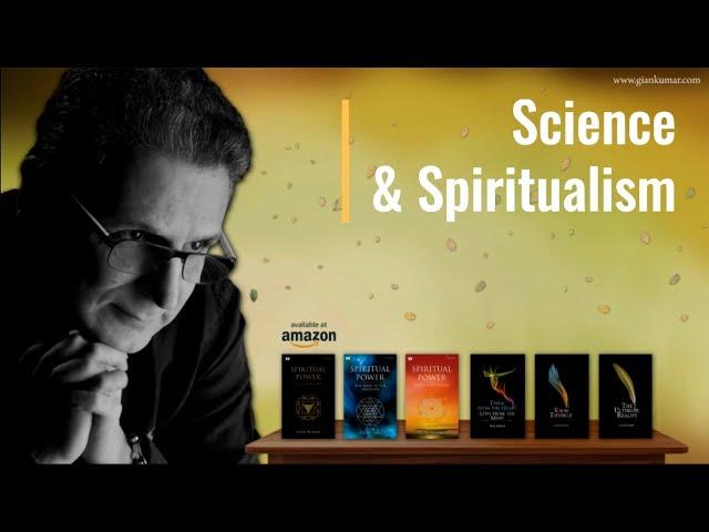 Science and Spiritualism ~ Gian Kumar