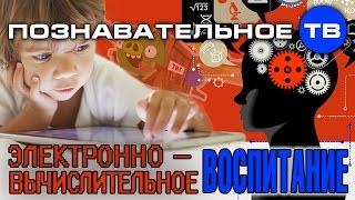 Электронно вычислительное воспитание (Познавательное ТВ, Михаил Величко)