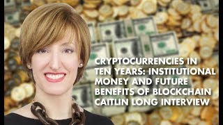 Cryptocurrencies In Ten Years: Institutional Money and Future Benefits Of Blockchain-Caitlin Long