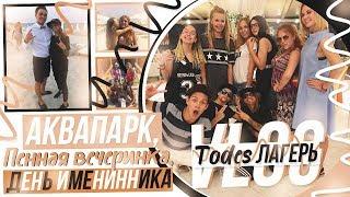 VLOG: Todes лагерь //Аквапарк,Пенная вечеринка,День Именинника