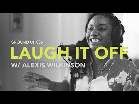 Ground Up 036 - Laugh it Off w/ Alexis Wilkinson