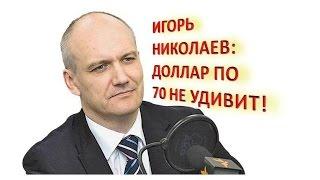Игорь Николаев: Доллар по 70 не удивит!