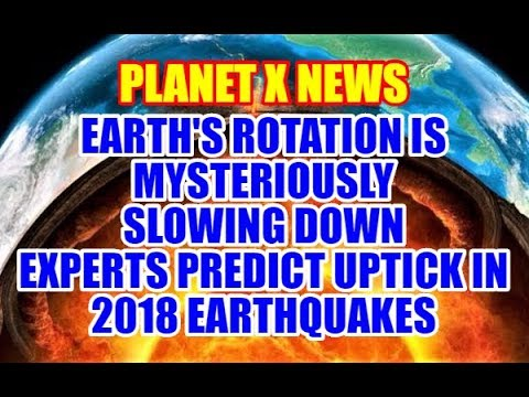 PLANET X NEWS - Earth's Rotation Is Slowing Down: Experts Predict Uptick In 2018 Earthquakes