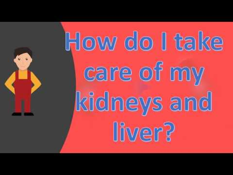 How do I take care of my kidneys and liver ?