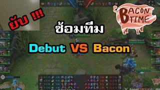 ROV - ซ้อมทีม Bacon vs Debut บอกเลย ยับ !!!