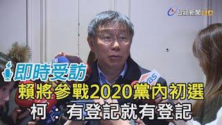 賴將參戰2020黨內初選 柯:有登記就有登記【即時受訪】
