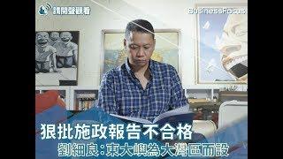 【新聞直擊】狠批施政報告不合格,劉細良:東大嶼為大灣區而設
