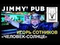 Игорь Сотников «ЧЕЛОВЕК-СОЛНЦЕ» в Jimmy's Pub '2015