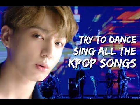 TRY TO DANCE/SING ALL THE KPOP SONGS