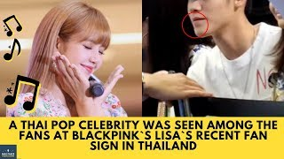 WOW! A Thai Pop Celebrity was Seen Among the Fans at BLACKPINK`s Lisa`s Recent Fan Sign in Thailand