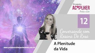 Tema 12 - A Plenitude da Vida - Conversando com Rosana De Rosa #12