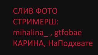 СЛИВ ИНТИМ ФОТО СТРИМЕРШ: Карина, На подхвате, Mihalina_ , Gtfobae.